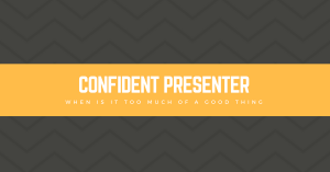 Confident Presenter: When Is It Too Much of a Good Thing